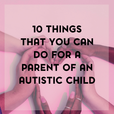 Ten Things That You Can Do to Support a Parent of a Child with Autism