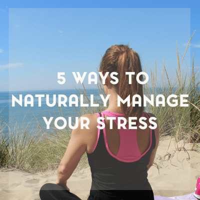 5 Ways to Naturally Manage Your Stress