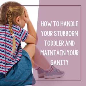 How To Handle Stubborn Toddlers and Maintain Your Sanity 14