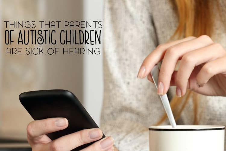 Are you the parent of an autistic child? Has something that someone has said for you really made you wonder what's wrong with them? Here are just a few things that parents of autistic children are sick of hearing.
