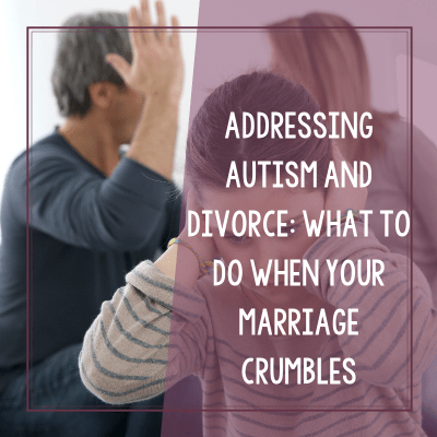 Addressing Autism and Divorce: What To Do When Your Marriage Crumbles
