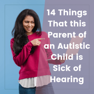 Things that Parents of Autistic Children are Sick of Hearing 4