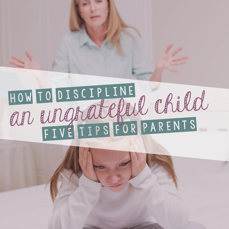 How to Effectively Discipline an Ungrateful Child