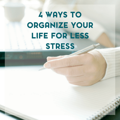 4 Ways to Organize Your Life For Less Stress