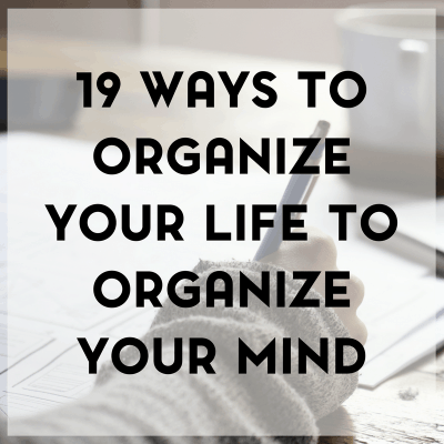 19 Ways to Organize Your Life to Organize Your Mind