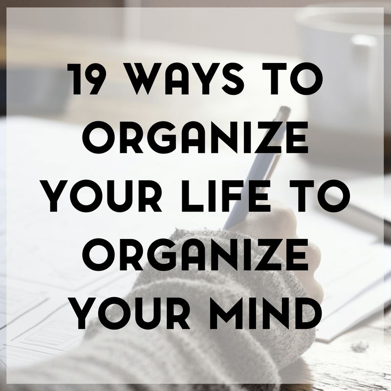 19 Ways to Organize Your Life to Organize Your Mind 1