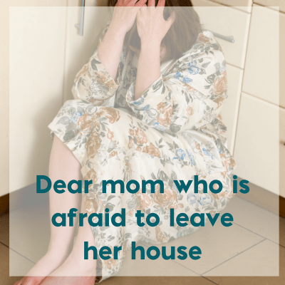 Dear Mom Who Is Afraid to Leave Her House