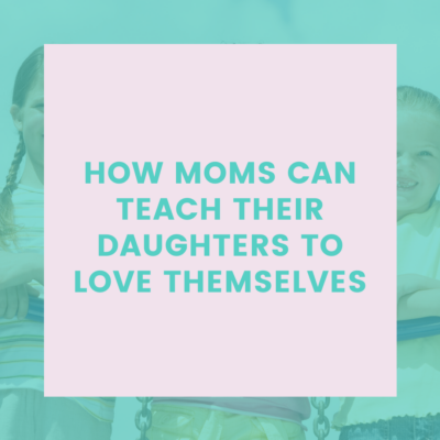 3 Meaningful Ways to Teach Girls to Love Themselves