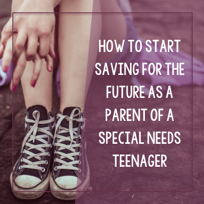 How to Start Saving For Your Teenager's Future as a Special Needs Parent