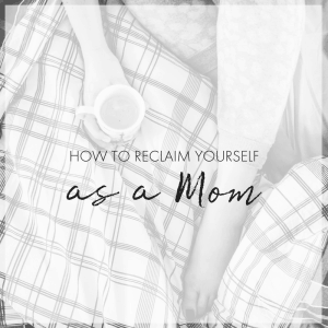 How to Begin the Process of Reclaiming Yourself as a SAHM