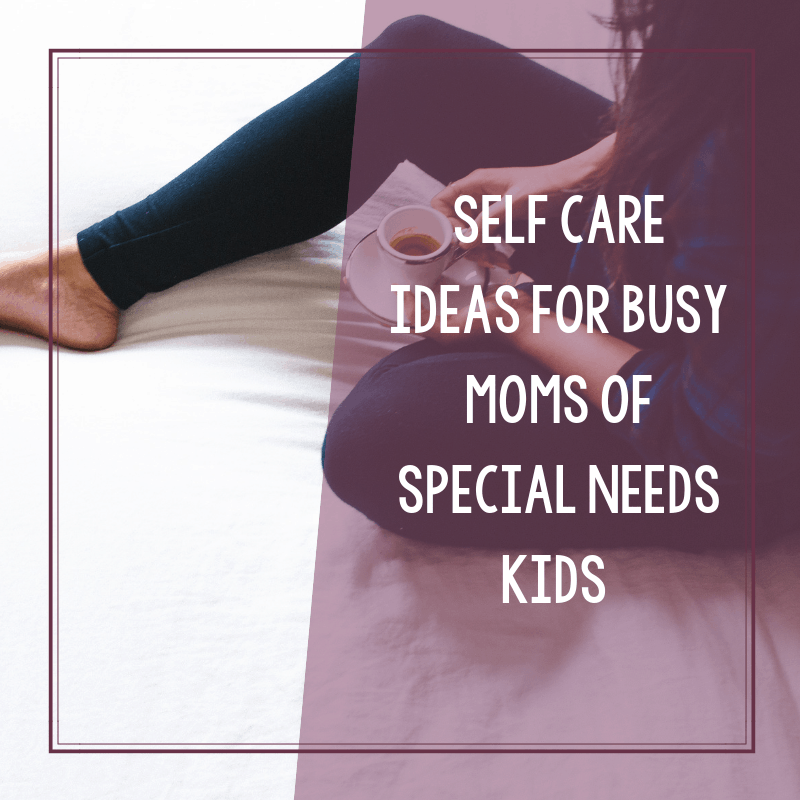 Self Care Ideas and Tips for Busy Moms of Special Needs Kids 2