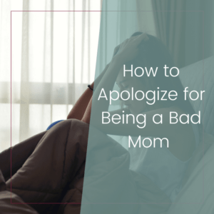 How to Apologize For Being a Bad Mom 1