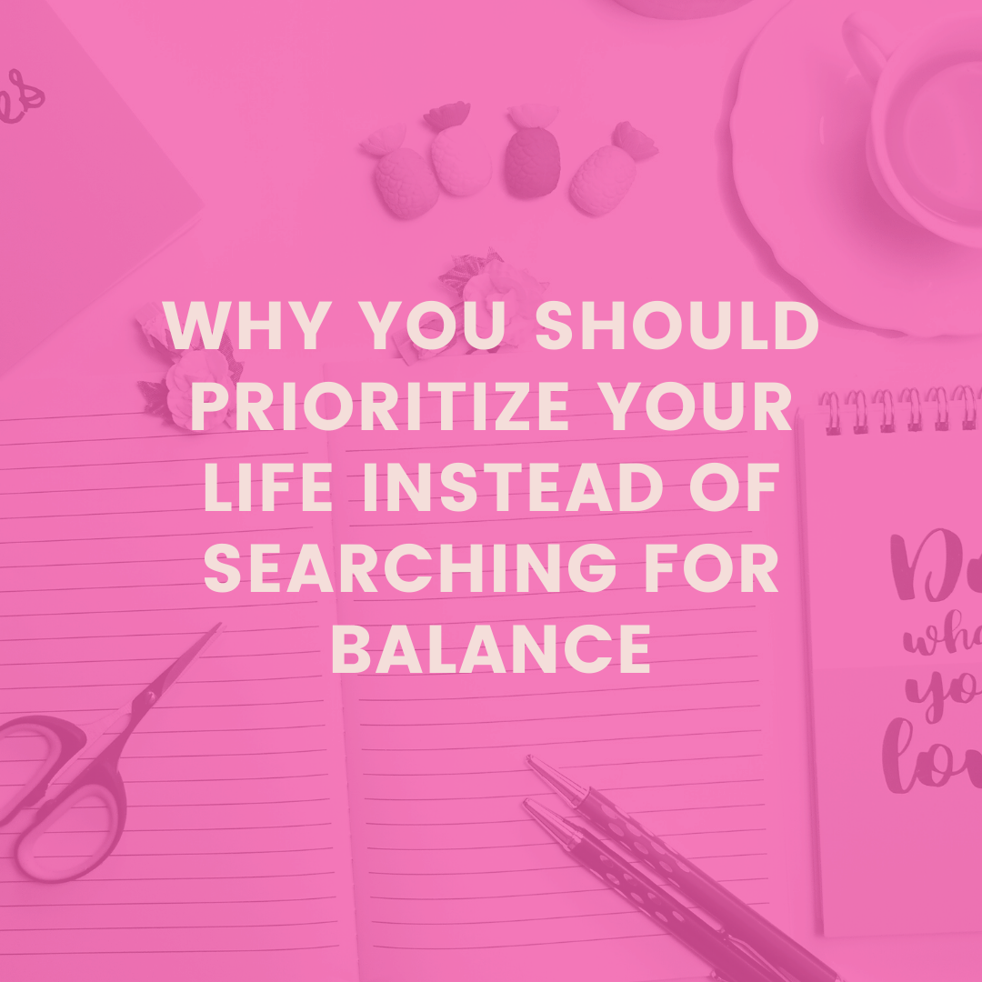 Why You Should Prioritize Your Life Instead of Trying to Balance Your Life